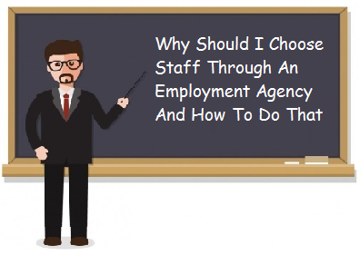 Why Should I Choose Staff Through An Employment Agency And How To Do That?